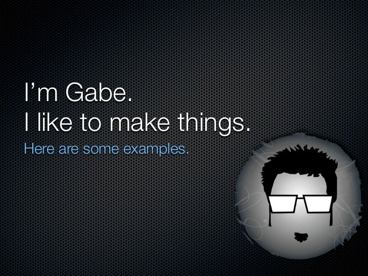 I'm Gabe.I like to make things.Here are some examples.