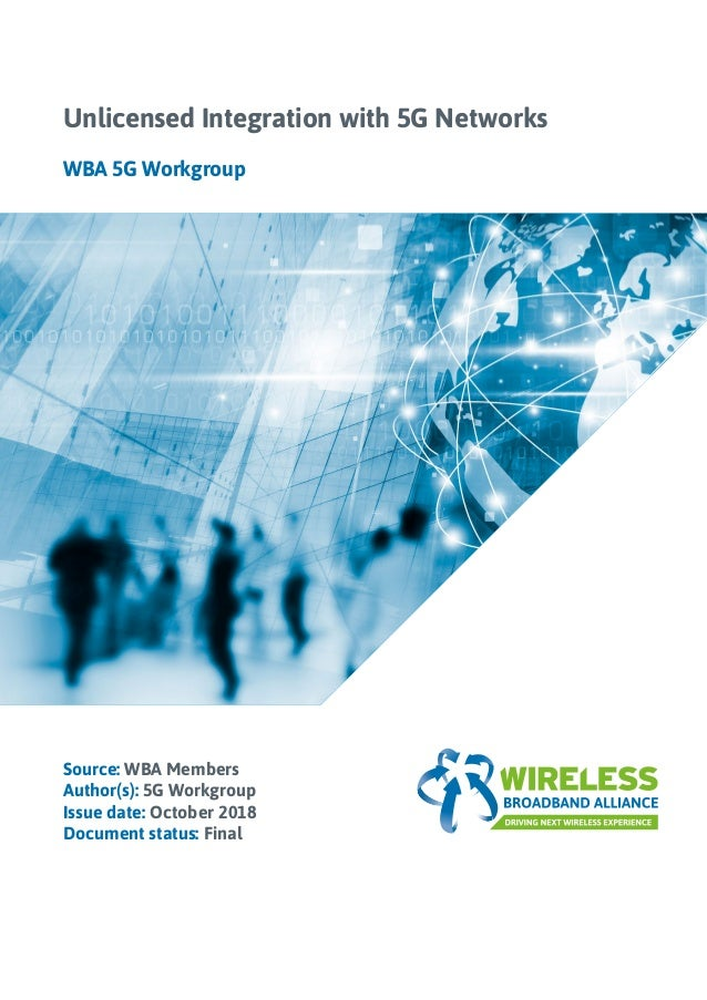 Source: WBA Members Author(s): 5G Workgroup Issue date: October 2018 Document status: Final Unlicensed Integration with 5G...