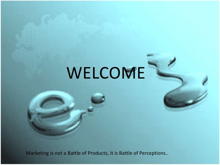 WELCOMEMarketing is not a Battle of Products, it is Battle of Perceptions..