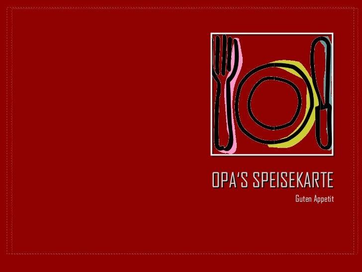 OPA'S SPEISEKARTE <ul><li>Guten Appetit </li></ul>