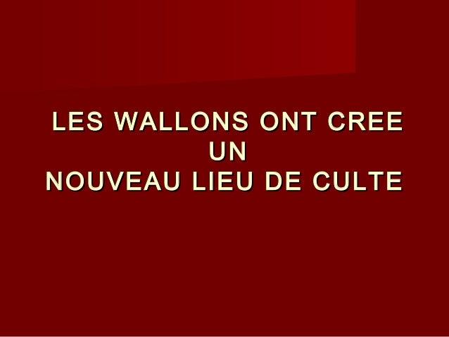 LESLES WALLONSWALLONS ONT CREEONT CREE UNUN NOUVEAU LIEU DE CULTENOUVEAU LIEU DE CULTE