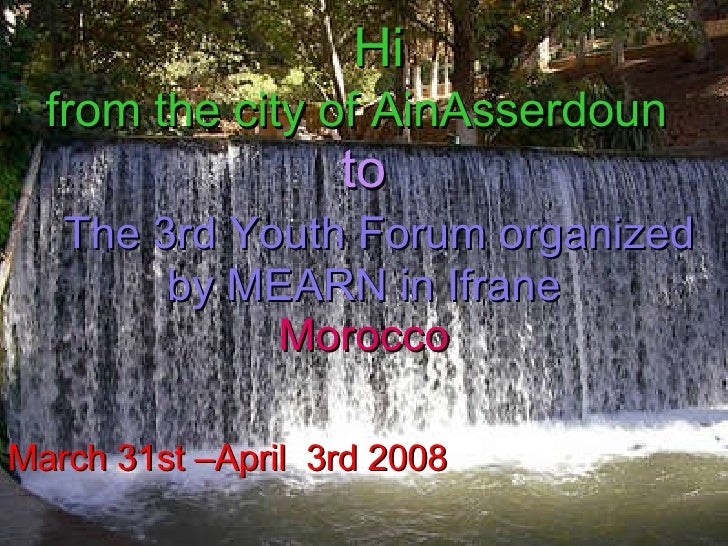 Hi  from the city of AinAsserdoun    to    The 3rd Youth Forum organized by MEARN in Ifrane Morocco   March 31st –April  3...