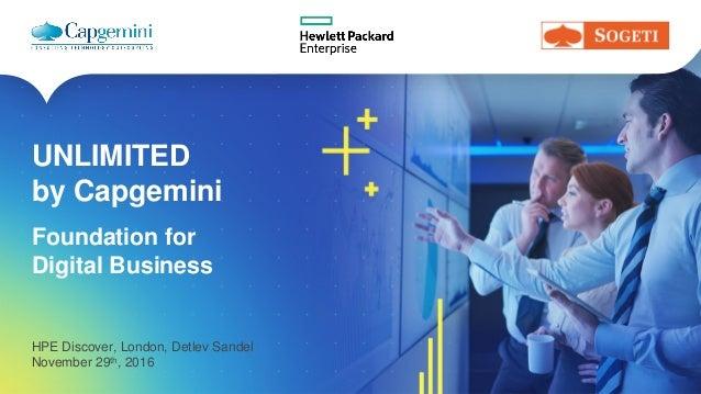 UNLIMITED by Capgemini HPE Discover, London, Detlev Sandel November 29th, 2016 Foundation for Digital Business