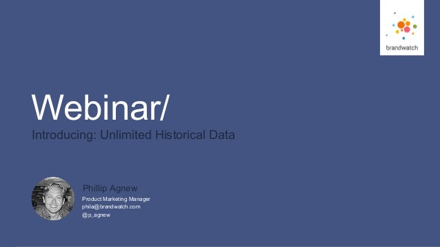 1 #BW_Webi nar © 2017 Brandwatch.com Webinar/ Introducing: Unlimited Historical Data Product Marketing Manager phila@brand...