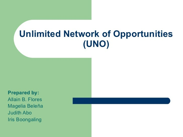 Unlimited Network of Opportunities                   (UNO)Prepared by:Allain B. FloresMagelia BeleñaJudith AboIris Boongal...