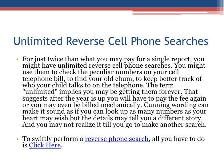Unlimited Reverse Cell Phone Searches<br />For just twice than what you may pay for a single report, you might have unlimi...