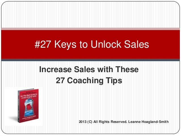 Increase Sales with These 27 Coaching Tips #27 Keys to Unlock Sales 2013 (C) All Rights Reserved. Leanne Hoagland-Smith