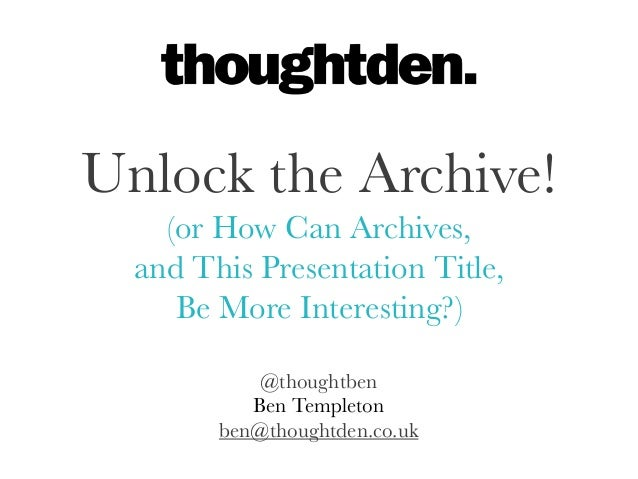 @thoughtbenBen Templetonben@thoughtden.co.ukUnlock the Archive!(or How Can Archives,and This Presentation Title,Be More In...