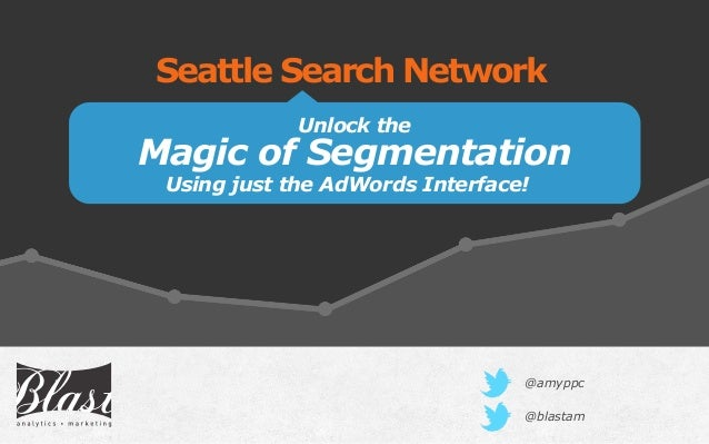 Unlock the Magic of Segmentation Seattle Search Network @blastam Using just the AdWords Interface! @amyppc