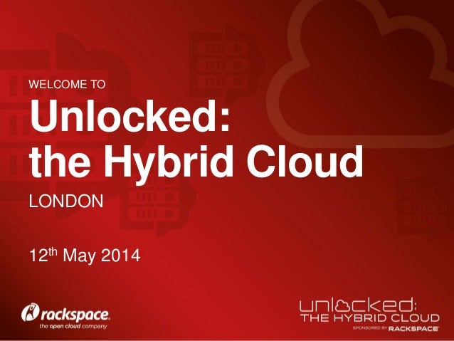 LONDON Unlocked: the Hybrid Cloud 12th May 2014 WELCOME TO