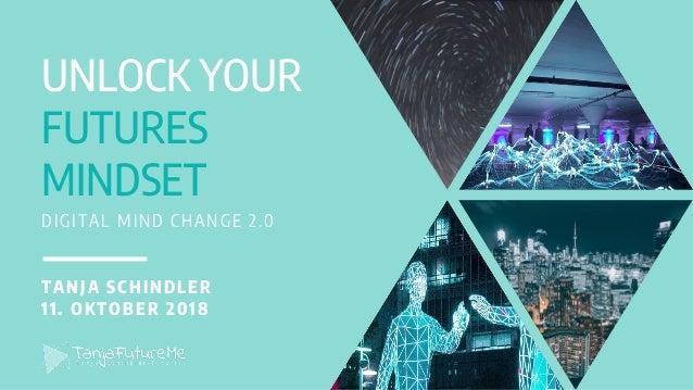 UNLOCK YOUR FUTURES MINDSET DIGITAL MIND CHANGE 2.0 TANJA SCHINDLER 11. OKTOBER 2018