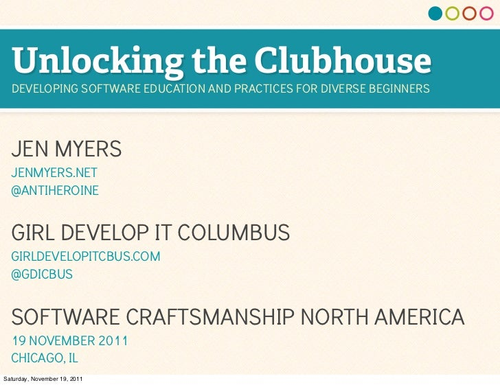 Unlocking the Clubhouse  DEVELOPING SOFTWARE EDUCATION AND PRACTICES FOR DIVERSE BEGINNERS  JEN MYERS  JENMYERS.NET  @ANTI...
