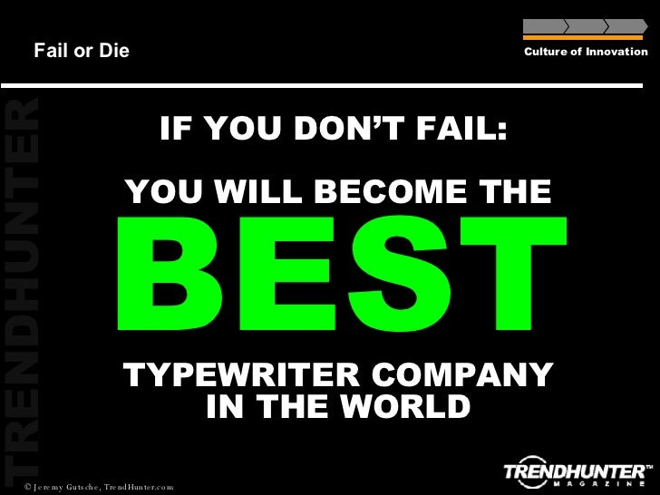 Fail or Die Culture of Innovation IF YOU DON'T FAIL:  YOU WILL BECOME THE  BEST TYPEWRITER COMPANY IN THE WORLD