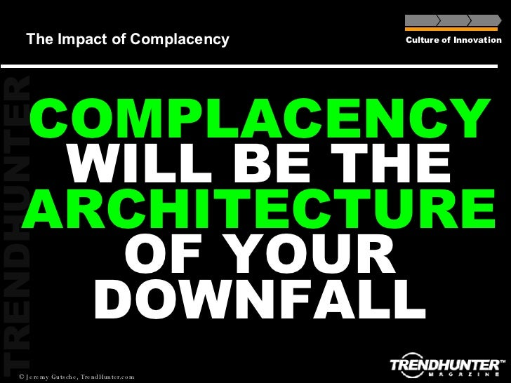 The Impact of Complacency Culture of Innovation COMPLACENCY WILL BE THE  ARCHITECTURE OF YOUR DOWNFALL