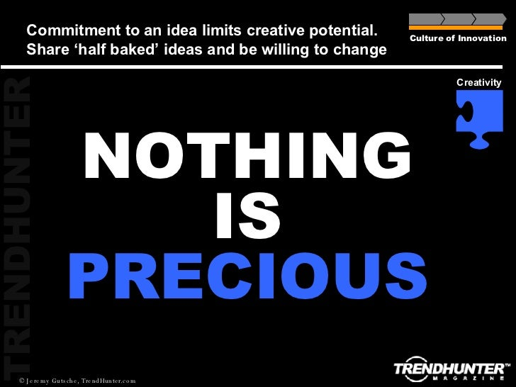 Commitment to an idea limits creative potential.  Share 'half baked' ideas and be willing to change Culture of Innovation ...