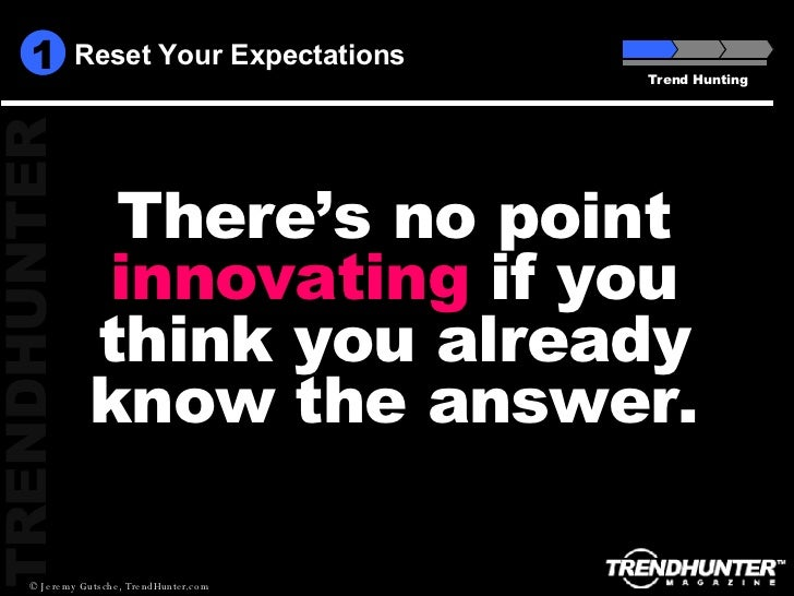 Reset Your Expectations Trend Hunting There's no point  innovating  if you think you already know the answer. 1