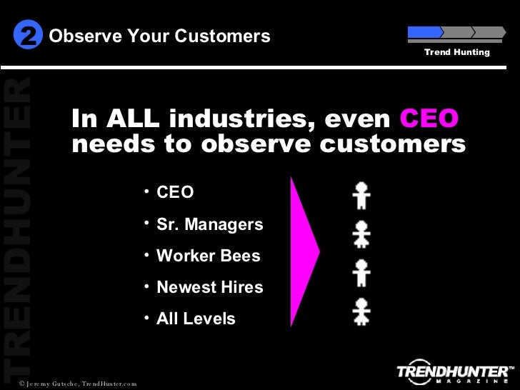 Observe Your Customers Trend Hunting <ul><li>CEO </li></ul><ul><li>Sr. Managers </li></ul><ul><li>Worker Bees </li></ul><u...