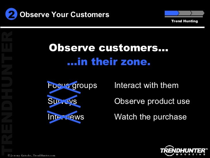Observe Your Customers Trend Hunting Focus groups Surveys Interviews Interact with them Observe product use Watch the purc...