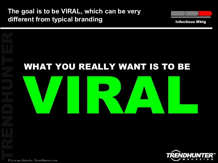 VIRAL WHAT YOU REALLY WANT IS TO BE The goal is to be VIRAL, which can be very different from typical branding Infectious ...
