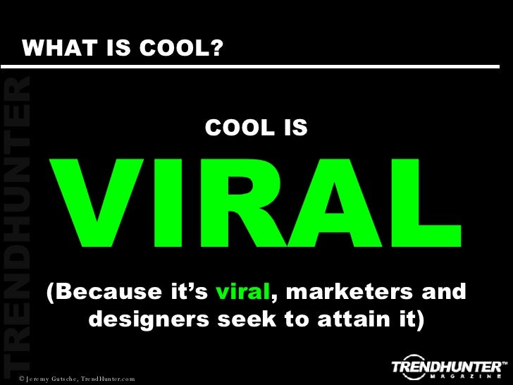 VIRAL COOL IS (Because it's  viral , marketers and designers seek to attain it) WHAT IS COOL?