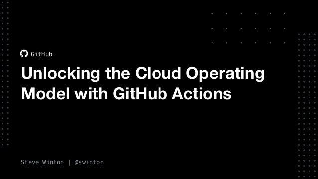 Steve Winton | @swinton GitHub Unlocking the Cloud Operating Model with GitHub Actions