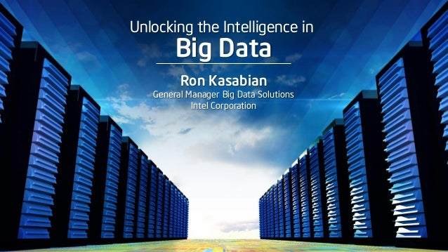 Unlocking the Intelligence in Big Data Ron Kasabian General Manager Big Data Solutions Intel Corporation