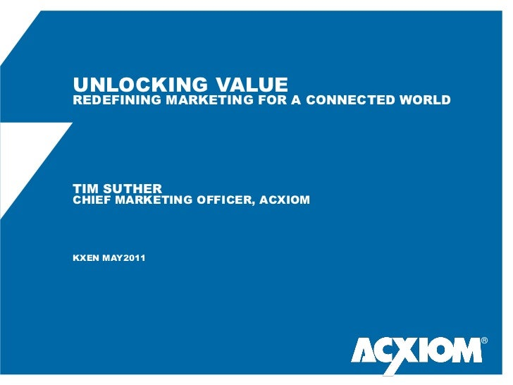 UNLOCKING VALUEREDEFINING MARKETING FOR A CONNECTED WORLDTIM SUTHERCHIEF MARKETING OFFICER, ACXIOMKXEN MAY2011            ...