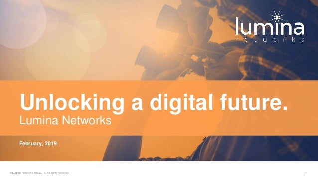 © Lumina Networks, Inc. 2019. All rights reserved. 1 February, 2019 Unlocking a digital future. Lumina Networks