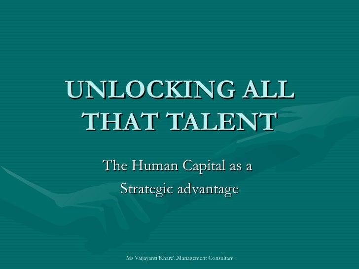UNLOCKING ALL  THAT TALENT   The Human Capital as a     Strategic advantage         Ms Vaijayanti Khare'..Management Consu...