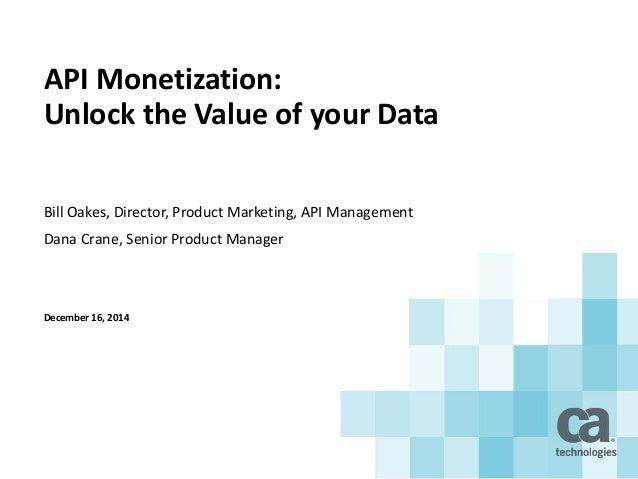 API Monetization: Unlock the Value of your Data Bill Oakes, Director, Product Marketing, API Management Dana Crane, Senior...