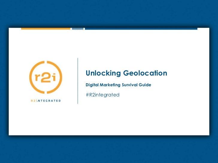Unlocking Geolocation<br />Digital Marketing Survival Guide<br />#R2integrated<br />