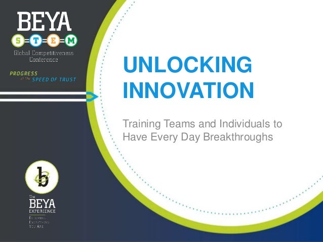 UNLOCKING INNOVATION Training Teams and Individuals to Have Every Day Breakthroughs