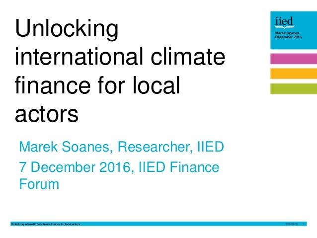 Unlocking international climate finance for local actors 1 Marek Soanes December 2016Marek Soanes December 2016 Marek Soan...