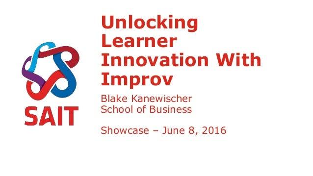 Unlocking Learner Innovation With Improv Blake Kanewischer School of Business Showcase – June 8, 2016