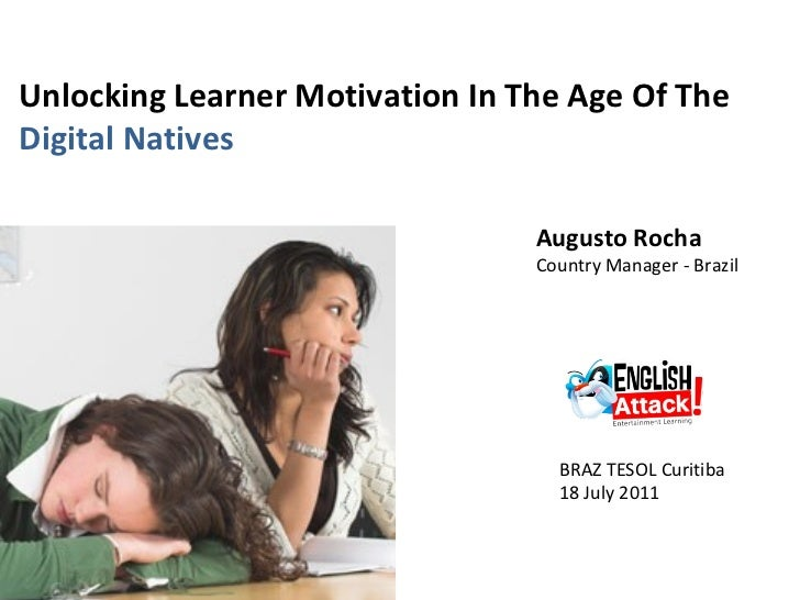 Unlocking Learner Motivation In The Age Of The  Digital Natives Augusto Rocha  Country Manager - Brazil BRAZ TESOL Curitib...