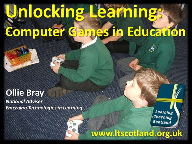 Unlocking Learning: Computer Games in Education Ollie Bray National Adviser Emerging Technologies in Learning www.ltscotla...