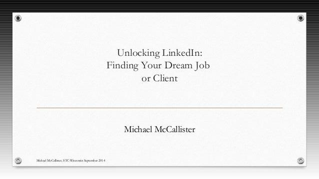 Unlocking LinkedIn:  Finding Your Dream Job  or Client  Michael McCallister  Michael McCallister, STC-Wisconsin September ...