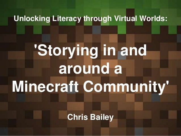 Unlocking Literacy through Virtual Worlds: 'Storying in and around a Minecraft Community' Chris Bailey