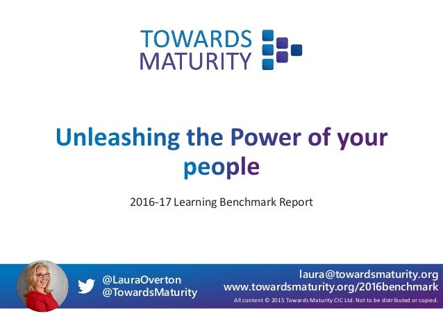 2016-17 Learning Benchmark Report All content © 2015 Towards Maturity CIC Ltd. Not to be distributed or copied. laura@towa...