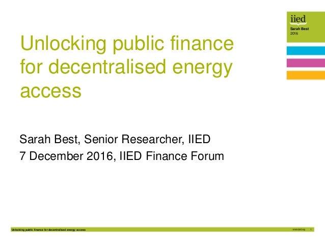 Unlocking public finance for decentralised energy access 1 Sarah Best 2016 Unlocking public finance for decentralised ener...