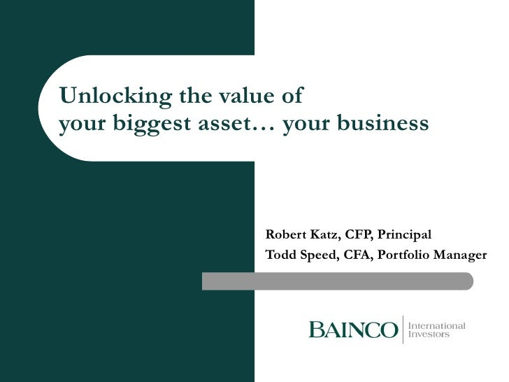 Unlocking the value of your biggest asset… your business   Robert Katz, CFP, Principal Todd Speed, CFA, Portfolio Manager
