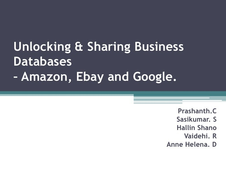 Unlocking & Sharing Business Databases– Amazon, Ebay and Google.<br />Prashanth.C<br />Sasikumar. S<br />HallinShano<br />...