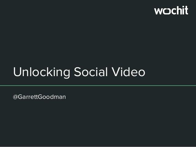 Unlocking Social Video @GarrettGoodman