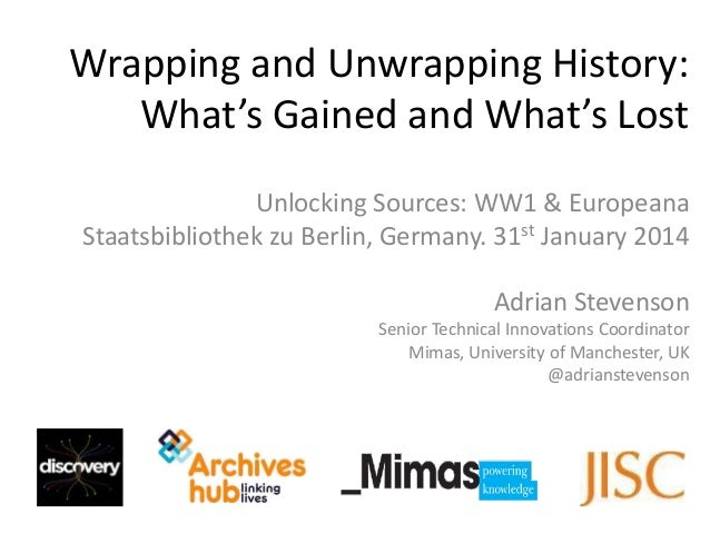 Wrapping and Unwrapping History: What's Gained and What's Lost Unlocking Sources: WW1 & Europeana Staatsbibliothek zu Berl...