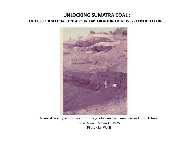 UNLOCKING SUMATRA COAL ; OUTLOOK AND CHALLENGERS IN EXPLORATION OF NEW GREENFIELD COAL. Manual mining multi seam mining- i...
