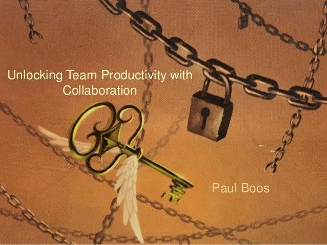 Unlocking Team Productivity with Collaboration Paul Boos