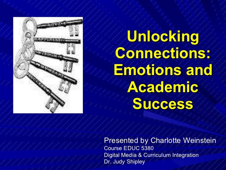 Unlocking Connections: Emotions and Academic Success Presented by Charlotte Weinstein Course EDUC 5380 Digital Media & Cur...
