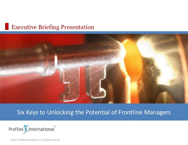 Executive Briefing Presentation      Six Keys to Unlocking the Potential of Frontline Managers©2011 Profiles International...