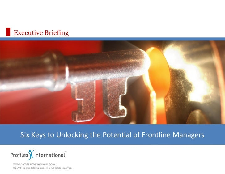 Executive Briefing      Six Keys to Unlocking the Potential of Frontline Managerswww.profilesinternational.com©2010 Profil...