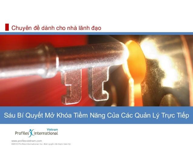 Chuyên đề dành cho nhà lãnh đạoSáu Bí Quyết Mở Khóa Tiềm Năng Của Các Quản Lý Trực Tiếp  www.profilesvietnam.com  ©2010...